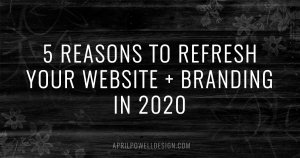 5 Reasons To Refresh Your Website + Branding in 2020